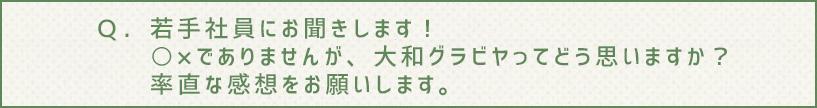 Q.若手社員にお聞きします! ○×でありませんが、大和グラビヤってどう思いますか?率直な感想をお願いします。
